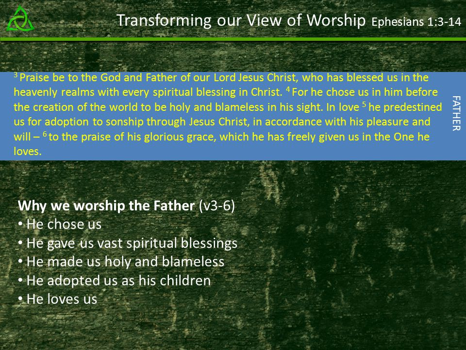 Transforming our View of Worship Ephesians 1: Praise be to the God and Father of our Lord Jesus Christ, who has blessed us in the heavenly realms with every spiritual blessing in Christ.