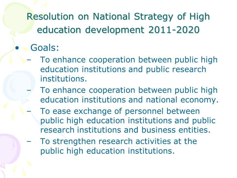 Resolution on National Strategy of High education development Goals: –To enhance cooperation between public high education institutions and public research institutions.