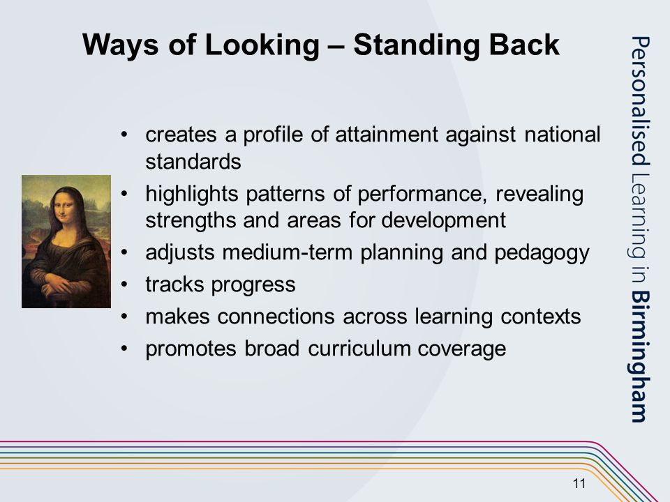 11 Ways of Looking – Standing Back creates a profile of attainment against national standards highlights patterns of performance, revealing strengths and areas for development adjusts medium-term planning and pedagogy tracks progress makes connections across learning contexts promotes broad curriculum coverage