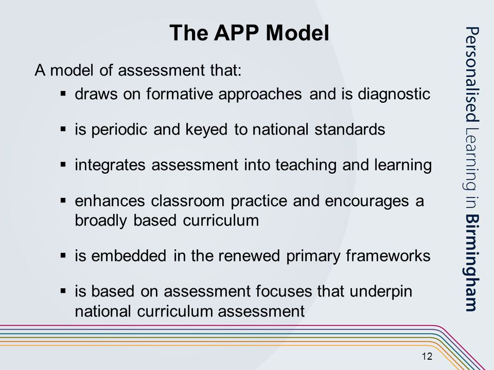 12 The APP Model A model of assessment that:  draws on formative approaches and is diagnostic  is periodic and keyed to national standards  integrates assessment into teaching and learning  enhances classroom practice and encourages a broadly based curriculum  is embedded in the renewed primary frameworks  is based on assessment focuses that underpin national curriculum assessment