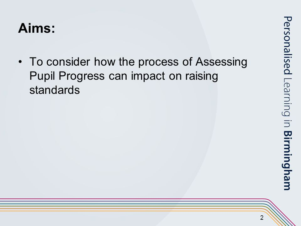 2 Aims: To consider how the process of Assessing Pupil Progress can impact on raising standards