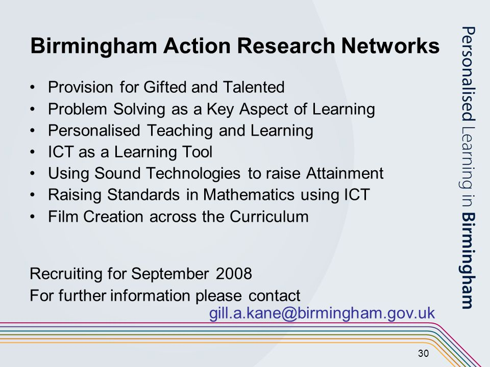 30 Birmingham Action Research Networks Provision for Gifted and Talented Problem Solving as a Key Aspect of Learning Personalised Teaching and Learning ICT as a Learning Tool Using Sound Technologies to raise Attainment Raising Standards in Mathematics using ICT Film Creation across the Curriculum Recruiting for September 2008 For further information please contact