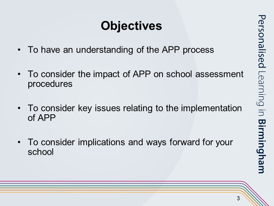 3 Objectives To have an understanding of the APP process To consider the impact of APP on school assessment procedures To consider key issues relating to the implementation of APP To consider implications and ways forward for your school