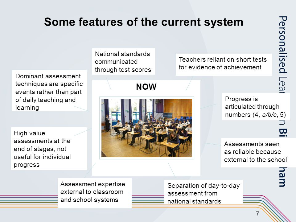 7 NOW Assessment expertise external to classroom and school systems Separation of day-to-day assessment from national standards Assessments seen as reliable because external to the school Progress is articulated through numbers (4, a/b/c, 5) National standards communicated through test scores Teachers reliant on short tests for evidence of achievement Dominant assessment techniques are specific events rather than part of daily teaching and learning High value assessments at the end of stages, not useful for individual progress Some features of the current system