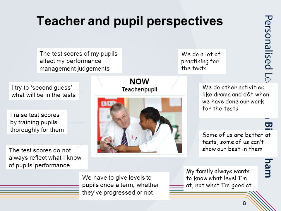 8 Teacher and pupil perspectives NOW Teacher/pupil We do a lot of practising for the tests Some of us are better at tests, some of us can't show our best in them We do other activities like drama and d&t when we have done our work for the tests My family always wants to know what level I'm at, not what I'm good at I raise test scores by training pupils thoroughly for them I try to 'second guess' what will be in the tests The test scores of my pupils affect my performance management judgements We have to give levels to pupils once a term, whether they've progressed or not The test scores do not always reflect what I know of pupils' performance