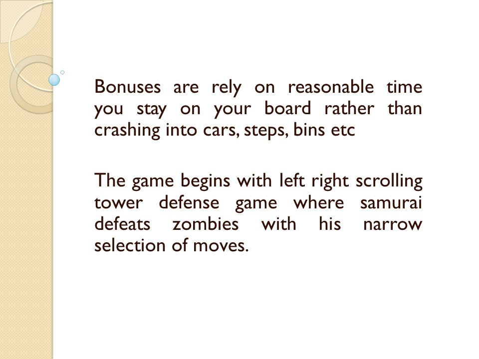 Bonuses are rely on reasonable time you stay on your board rather than crashing into cars, steps, bins etc The game begins with left right scrolling tower defense game where samurai defeats zombies with his narrow selection of moves.