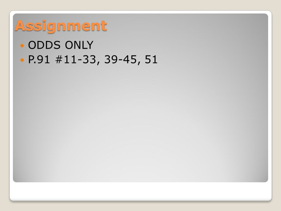 Assignment ODDS ONLY P.91 #11-33, 39-45, 51