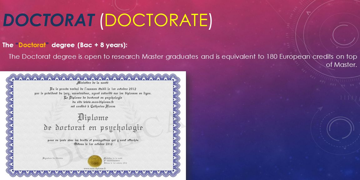 DOCTORAT (DOCTORATE) The Doctorat degree (Bac + 8 years): The Doctorat degree is open to research Master graduates and is equivalent to 180 European credits on top of Master.