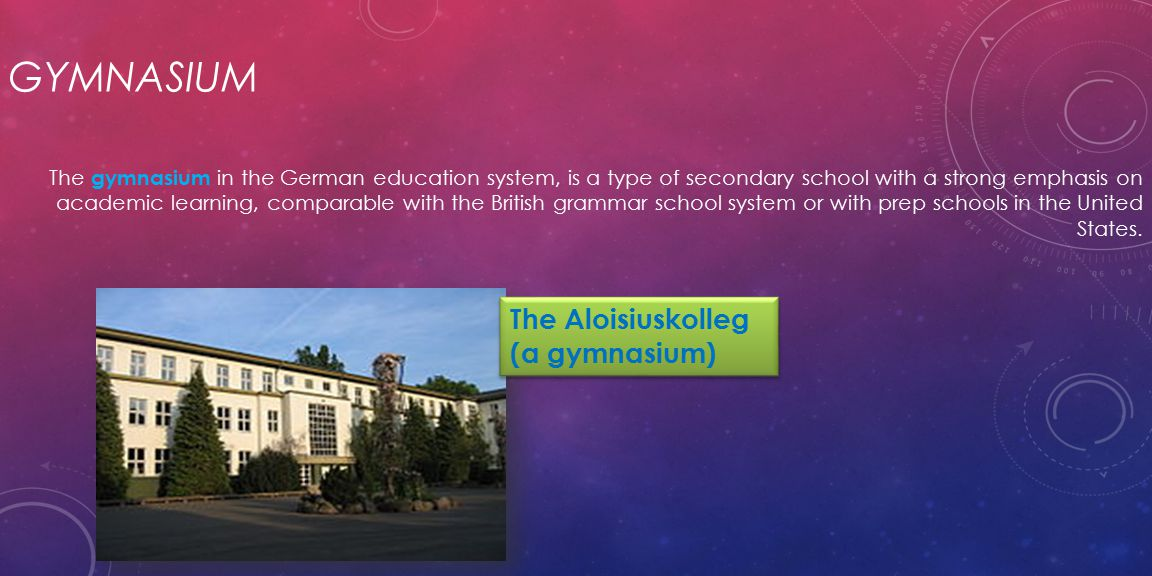 GYMNASIUM The gymnasium in the German education system, is a type of secondary school with a strong emphasis on academic learning, comparable with the British grammar school system or with prep schools in the United States.