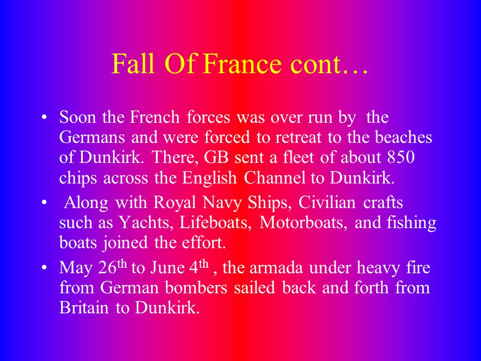 Fall Of France cont… Soon the French forces was over run by the Germans and were forced to retreat to the beaches of Dunkirk.
