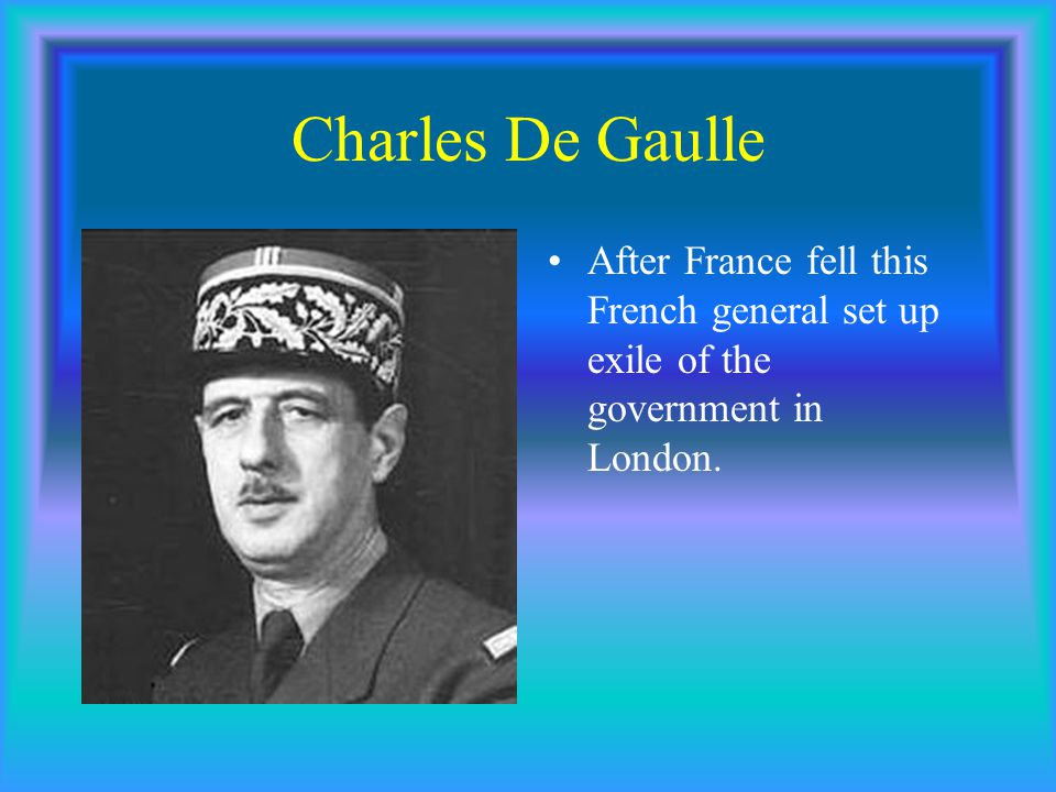 Charles De Gaulle After France fell this French general set up exile of the government in London.