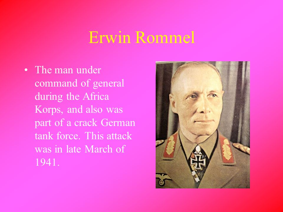 Erwin Rommel The man under command of general during the Africa Korps, and also was part of a crack German tank force.