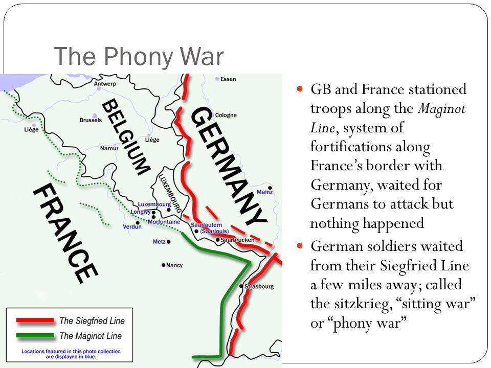 The Phony War GB and France stationed troops along the Maginot Line, system of fortifications along France's border with Germany, waited for Germans to attack but nothing happened German soldiers waited from their Siegfried Line a few miles away; called the sitzkrieg, sitting war or phony war