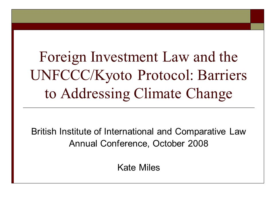Foreign Investment Law and the UNFCCC/Kyoto Protocol: Barriers to Addressing Climate Change British Institute of International and Comparative Law Annual Conference, October 2008 Kate Miles