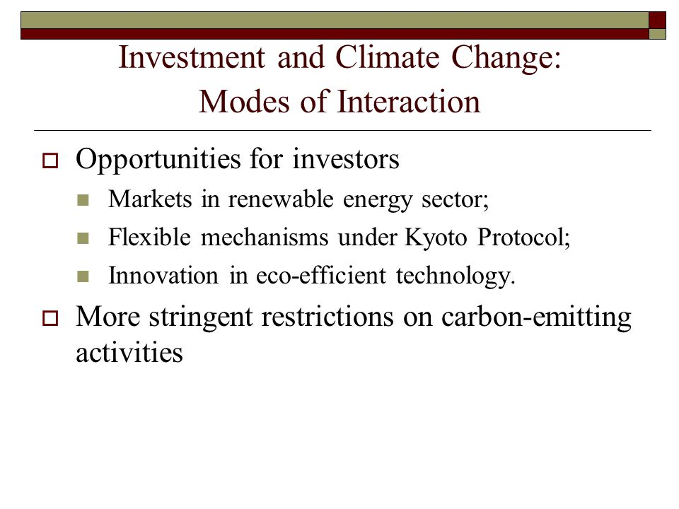 Investment and Climate Change: Modes of Interaction  Opportunities for investors Markets in renewable energy sector; Flexible mechanisms under Kyoto Protocol; Innovation in eco-efficient technology.