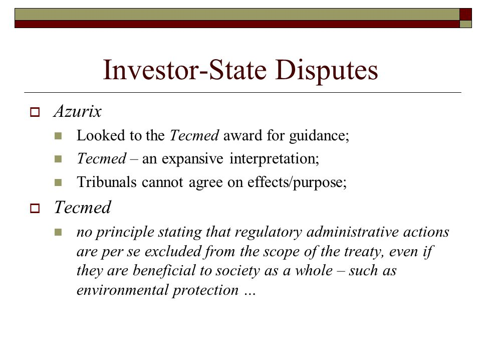 Investor-State Disputes  Azurix Looked to the Tecmed award for guidance; Tecmed – an expansive interpretation; Tribunals cannot agree on effects/purpose;  Tecmed no principle stating that regulatory administrative actions are per se excluded from the scope of the treaty, even if they are beneficial to society as a whole – such as environmental protection …