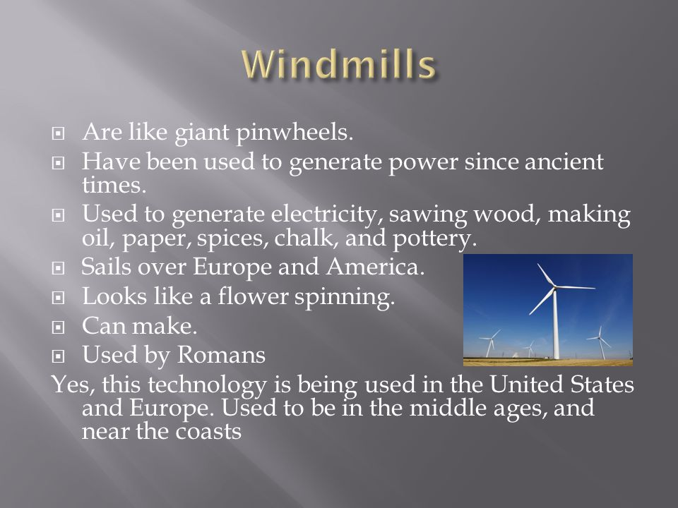  Are like giant pinwheels.  Have been used to generate power since ancient times.