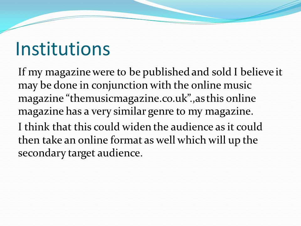 Institutions If my magazine were to be published and sold I believe it may be done in conjunction with the online music magazine themusicmagazine.co.uk .,as this online magazine has a very similar genre to my magazine.