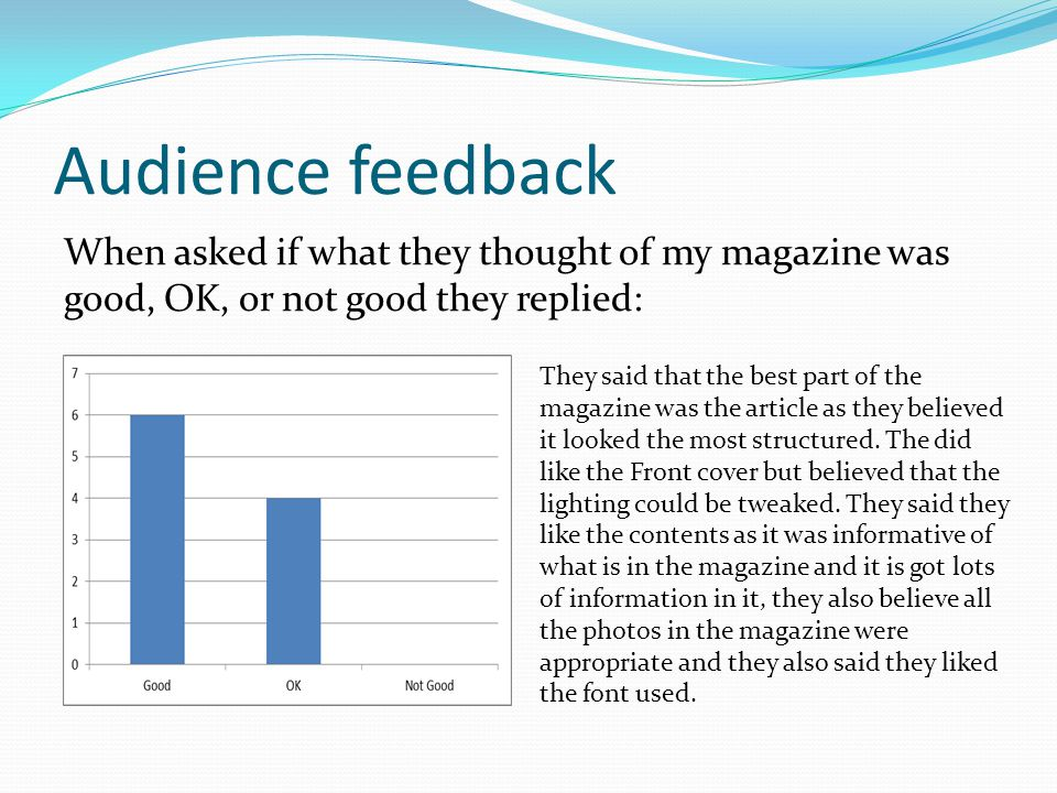 Audience feedback When asked if what they thought of my magazine was good, OK, or not good they replied: They said that the best part of the magazine was the article as they believed it looked the most structured.