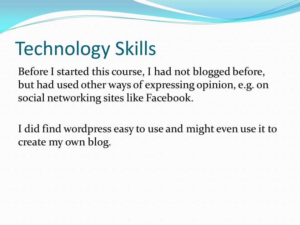Technology Skills Before I started this course, I had not blogged before, but had used other ways of expressing opinion, e.g.