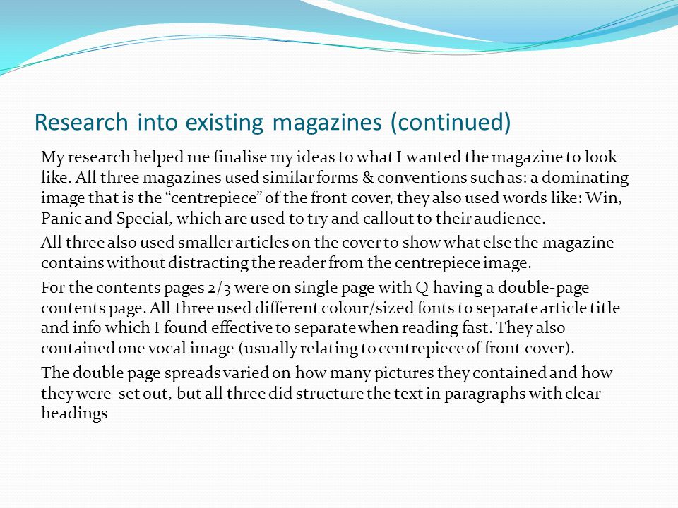 Research into existing magazines (continued) My research helped me finalise my ideas to what I wanted the magazine to look like.