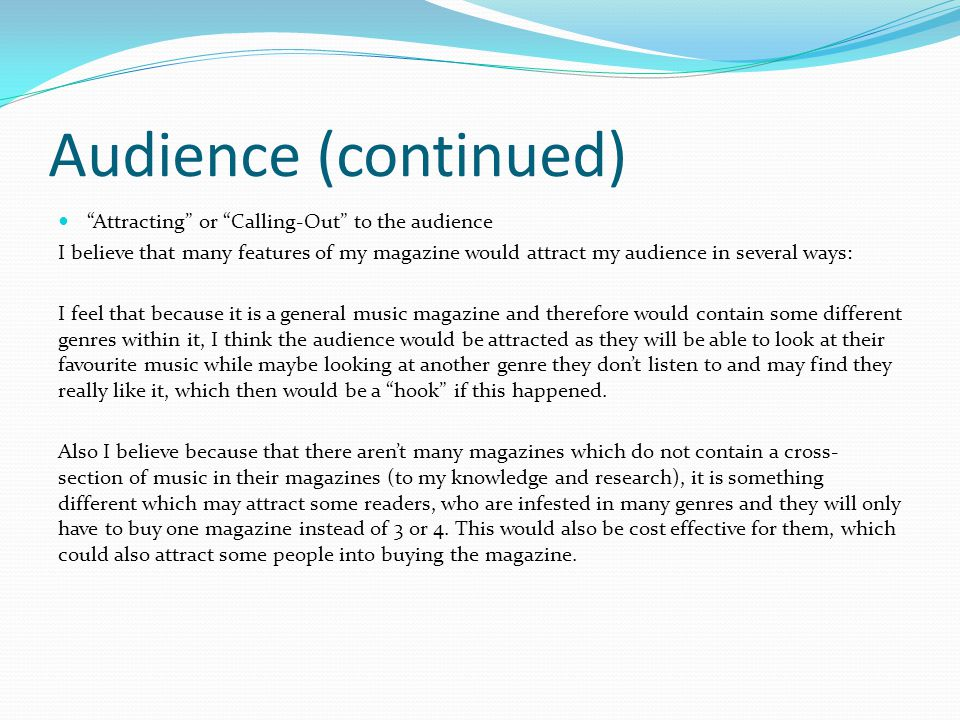 Audience (continued) Attracting or Calling-Out to the audience I believe that many features of my magazine would attract my audience in several ways: I feel that because it is a general music magazine and therefore would contain some different genres within it, I think the audience would be attracted as they will be able to look at their favourite music while maybe looking at another genre they don't listen to and may find they really like it, which then would be a hook if this happened.