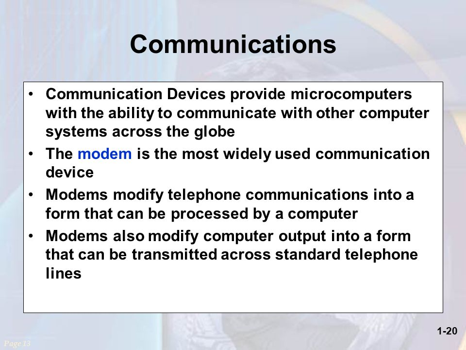 1-20 Communications Page 13 Communication Devices provide microcomputers with the ability to communicate with other computer systems across the globe The modem is the most widely used communication device Modems modify telephone communications into a form that can be processed by a computer Modems also modify computer output into a form that can be transmitted across standard telephone lines