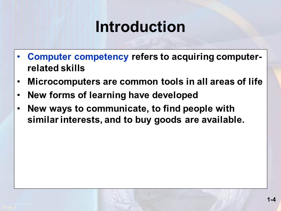1-4 Introduction Computer competency refers to acquiring computer- related skills Microcomputers are common tools in all areas of life New forms of learning have developed New ways to communicate, to find people with similar interests, and to buy goods are available.
