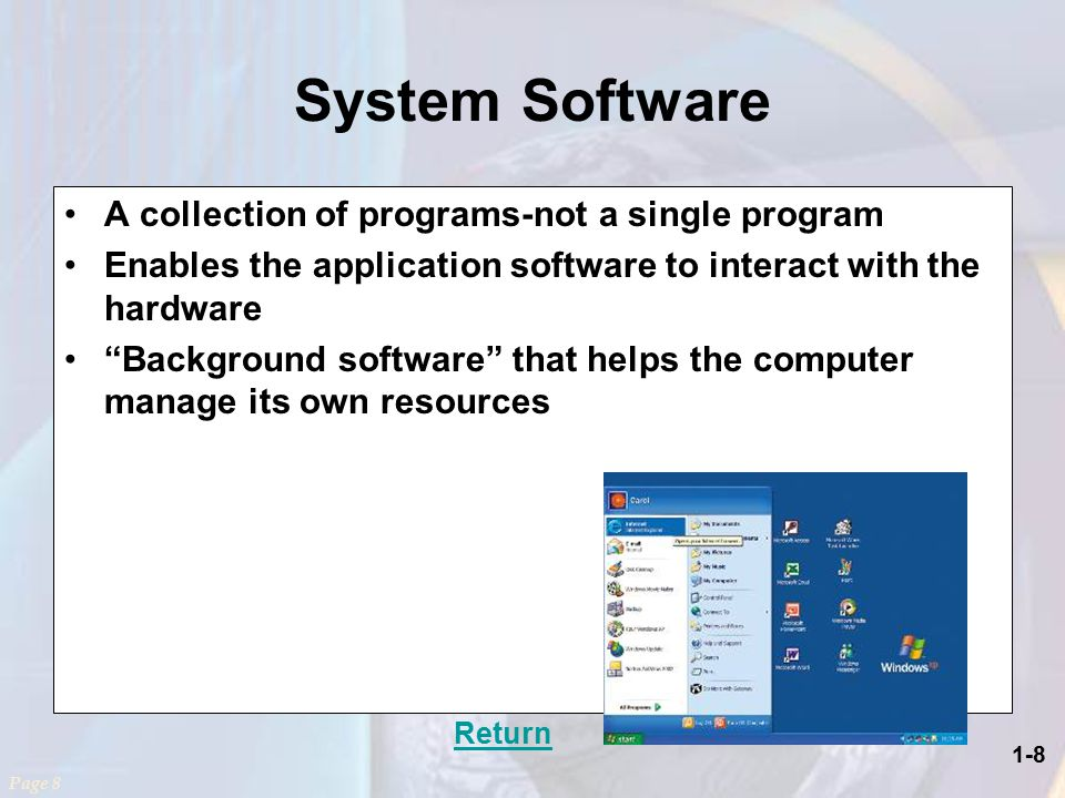 1-8 System Software A collection of programs-not a single program Enables the application software to interact with the hardware Background software that helps the computer manage its own resources Return Page 8