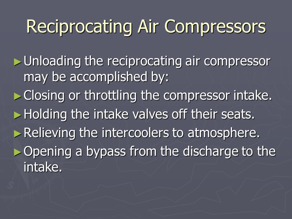 Reciprocating Air Compressors ► Unloading the reciprocating air compressor may be accomplished by: ► Closing or throttling the compressor intake.