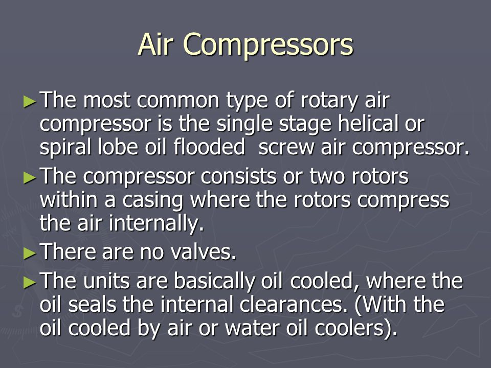 Air Compressors ► The most common type of rotary air compressor is the single stage helical or spiral lobe oil flooded screw air compressor.