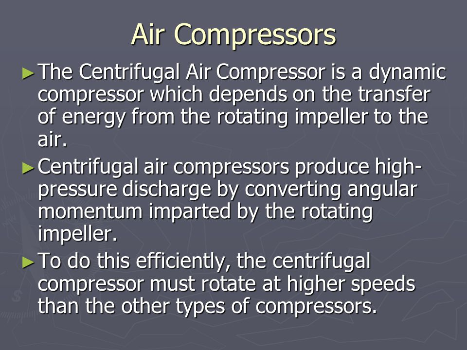 Air Compressors ► The Centrifugal Air Compressor is a dynamic compressor which depends on the transfer of energy from the rotating impeller to the air.