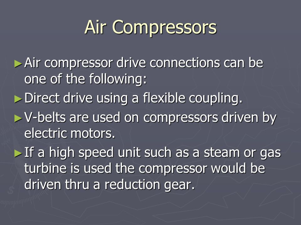 Air Compressors ► Air compressor drive connections can be one of the following: ► Direct drive using a flexible coupling.