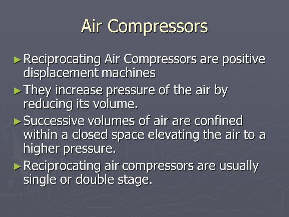 Air Compressors ► Reciprocating Air Compressors are positive displacement machines ► They increase pressure of the air by reducing its volume.