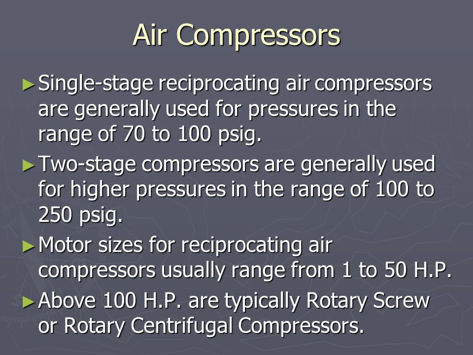 Air Compressors ► Single-stage reciprocating air compressors are generally used for pressures in the range of 70 to 100 psig.