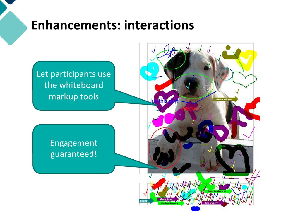 Enhancements: interactions Let participants use the whiteboard markup tools Engagement guaranteed!