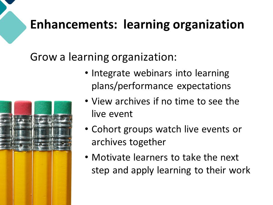 Enhancements: learning organization Grow a learning organization: Integrate webinars into learning plans/performance expectations View archives if no time to see the live event Cohort groups watch live events or archives together Motivate learners to take the next step and apply learning to their work
