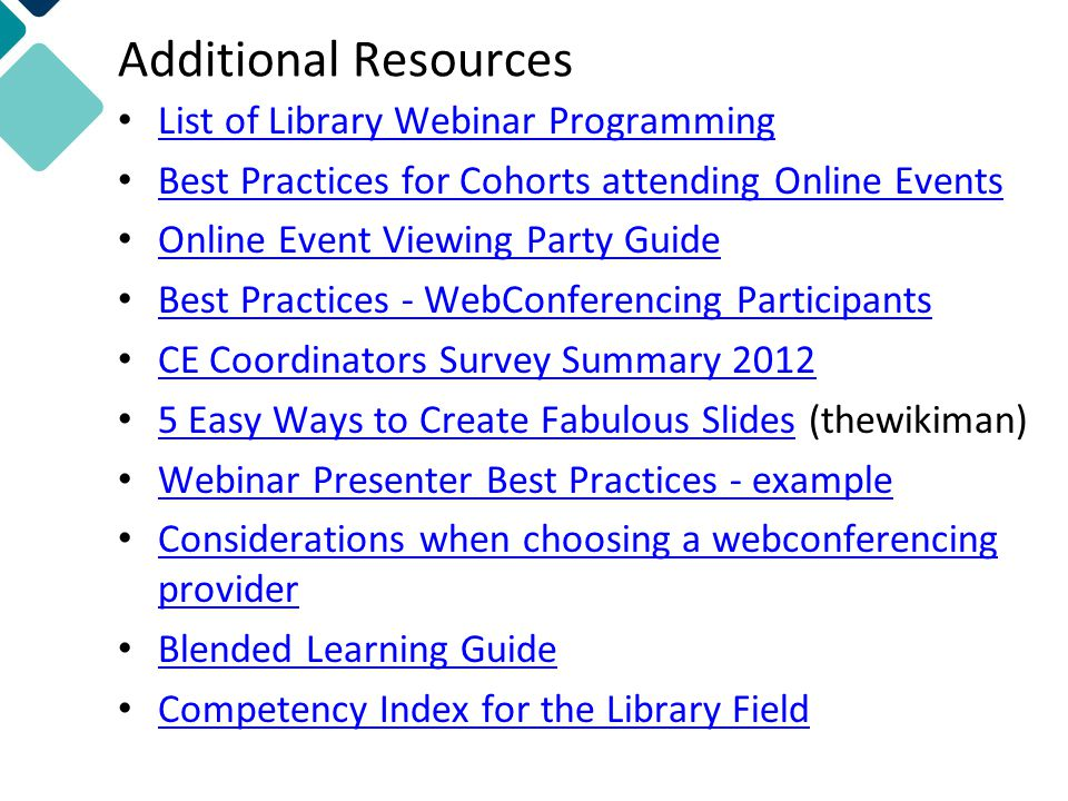 Additional Resources List of Library Webinar Programming Best Practices for Cohorts attending Online Events Online Event Viewing Party Guide Best Practices - WebConferencing Participants CE Coordinators Survey Summary Easy Ways to Create Fabulous Slides (thewikiman) 5 Easy Ways to Create Fabulous Slides Webinar Presenter Best Practices - example Considerations when choosing a webconferencing provider Considerations when choosing a webconferencing provider Blended Learning Guide Competency Index for the Library Field