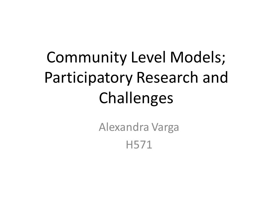 Community Level Models; Participatory Research and Challenges Alexandra Varga H571