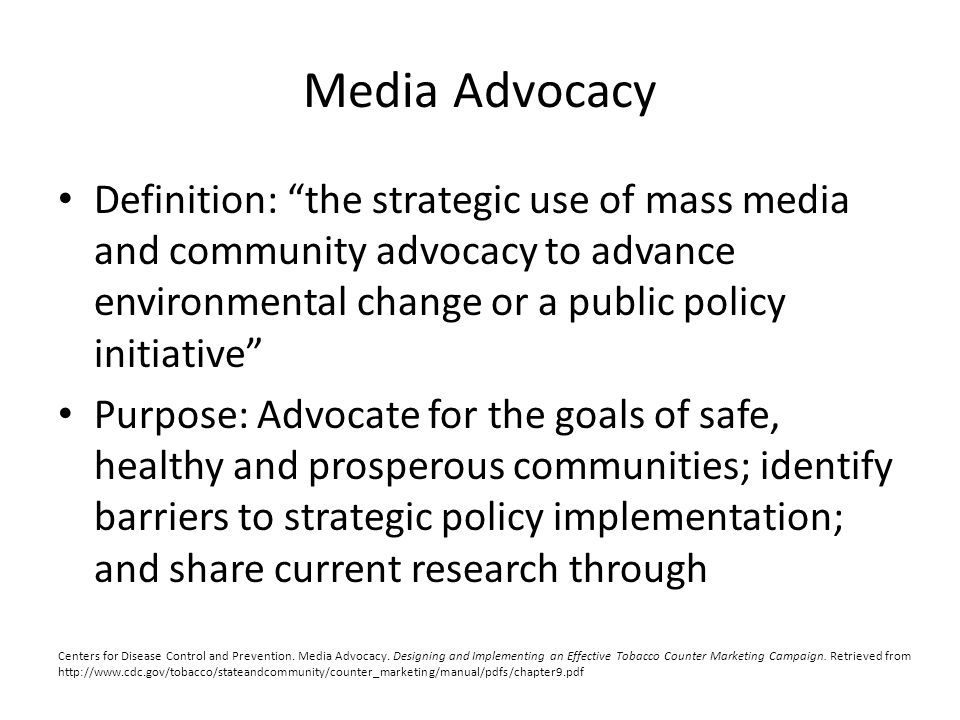 Media Advocacy Definition: the strategic use of mass media and community advocacy to advance environmental change or a public policy initiative Purpose: Advocate for the goals of safe, healthy and prosperous communities; identify barriers to strategic policy implementation; and share current research through Centers for Disease Control and Prevention.
