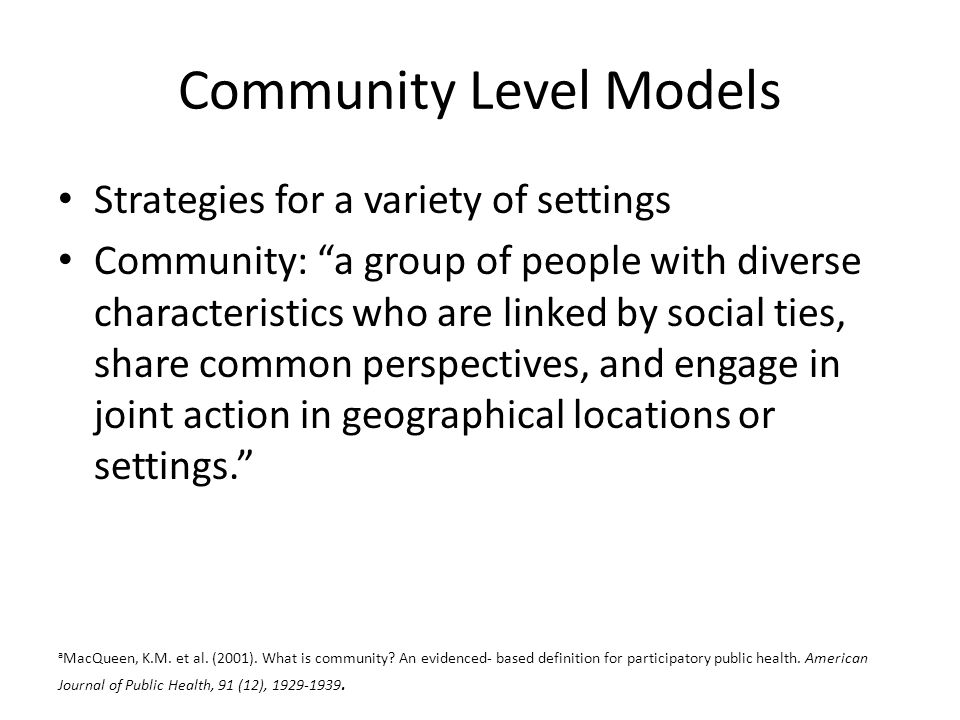 Community Level Models Strategies for a variety of settings Community: a group of people with diverse characteristics who are linked by social ties, share common perspectives, and engage in joint action in geographical locations or settings. a MacQueen, K.M.