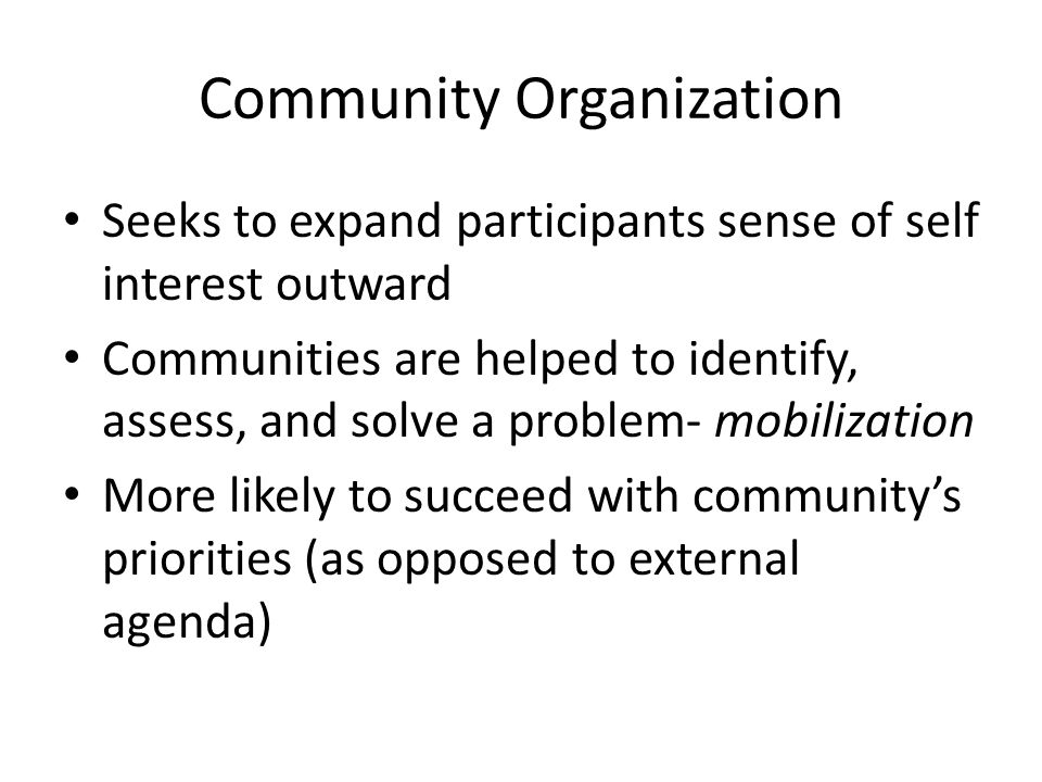 Community Organization Seeks to expand participants sense of self interest outward Communities are helped to identify, assess, and solve a problem- mobilization More likely to succeed with community's priorities (as opposed to external agenda)