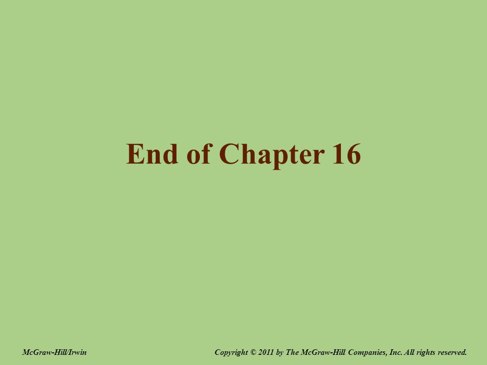 End of Chapter 16 Copyright © 2011 by The McGraw-Hill Companies, Inc.