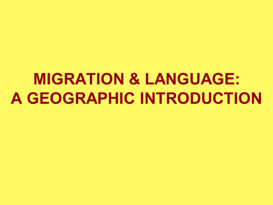 MIGRATION & LANGUAGE: A GEOGRAPHIC INTRODUCTION