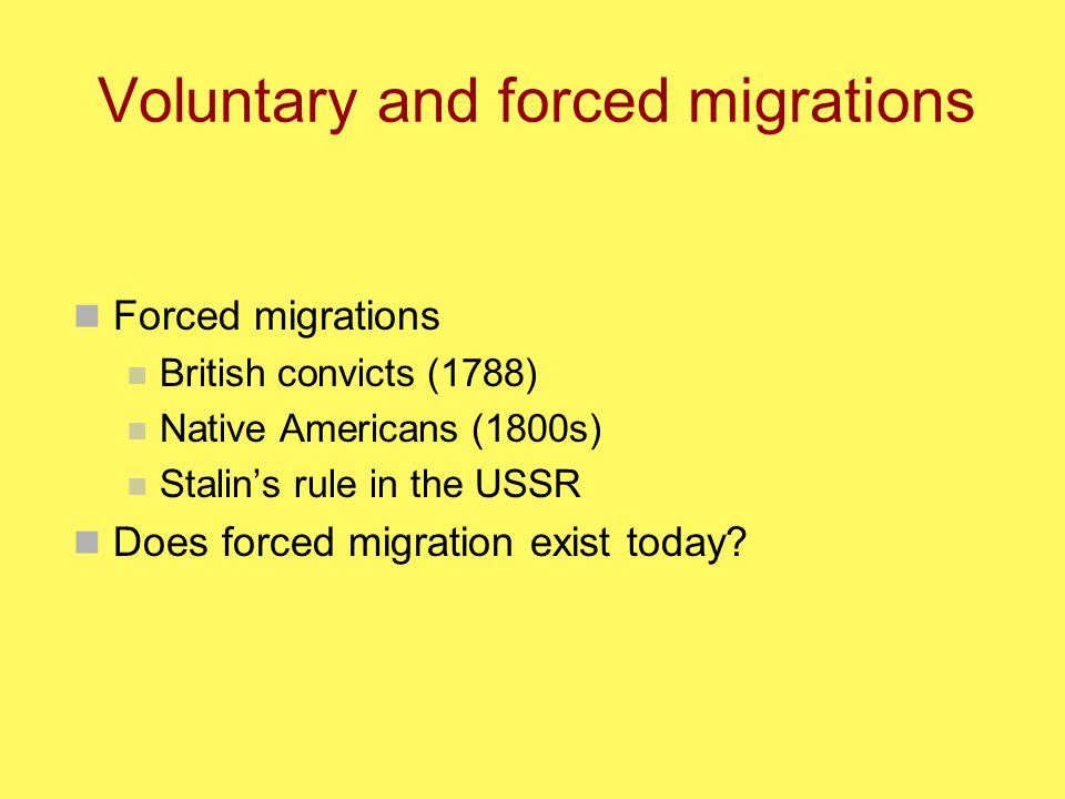 Voluntary and forced migrations Forced migrations British convicts (1788) Native Americans (1800s) Stalin's rule in the USSR Does forced migration exist today