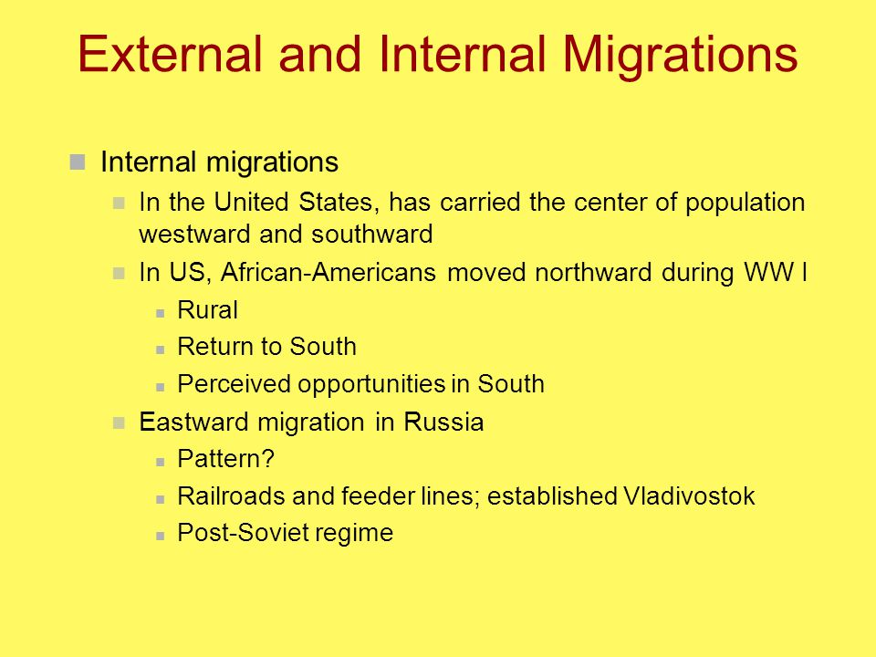 External and Internal Migrations Internal migrations In the United States, has carried the center of population westward and southward In US, African-Americans moved northward during WW I Rural Return to South Perceived opportunities in South Eastward migration in Russia Pattern.