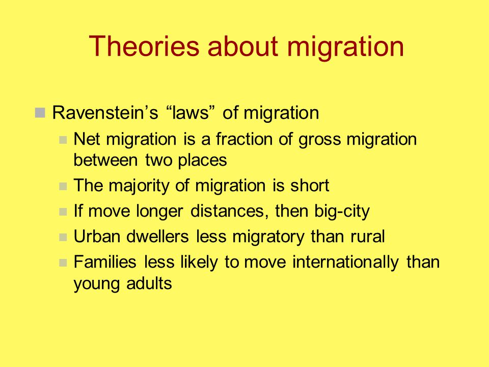 Theories about migration Ravenstein's laws of migration Net migration is a fraction of gross migration between two places The majority of migration is short If move longer distances, then big-city Urban dwellers less migratory than rural Families less likely to move internationally than young adults