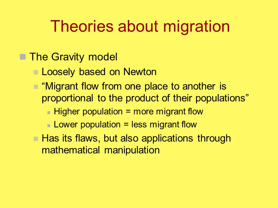 Theories about migration The Gravity model Loosely based on Newton Migrant flow from one place to another is proportional to the product of their populations Higher population = more migrant flow Lower population = less migrant flow Has its flaws, but also applications through mathematical manipulation