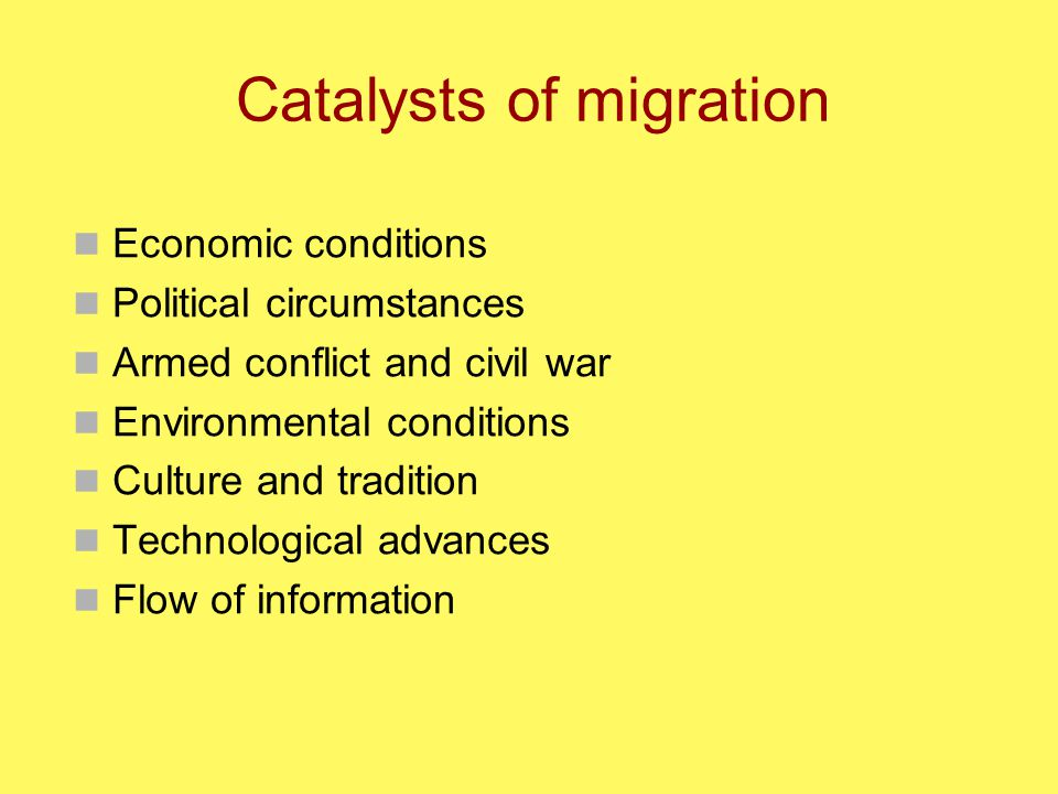 Catalysts of migration Economic conditions Political circumstances Armed conflict and civil war Environmental conditions Culture and tradition Technological advances Flow of information