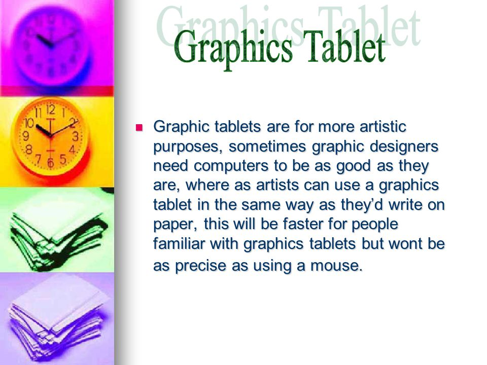 Graphic tablets are for more artistic purposes, sometimes graphic designers need computers to be as good as they are, where as artists can use a graphics tablet in the same way as they'd write on paper, this will be faster for people familiar with graphics tablets but wont be as precise as using a mouse.